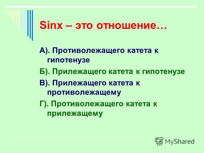 Sinx – это отношение… А). Противолежащего катета к гипотенузе Б). Прилежащего катета к гипотенузе В). Прилежащего катета к противолежащему Г). Противолежащего катета к прилежащему