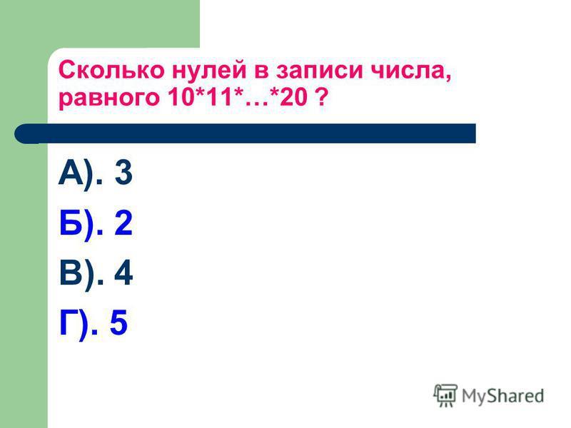 Сколько нулей в записи числа, равного 10*11*…*20 ? А). 3 Б). 2 В). 4 Г). 5