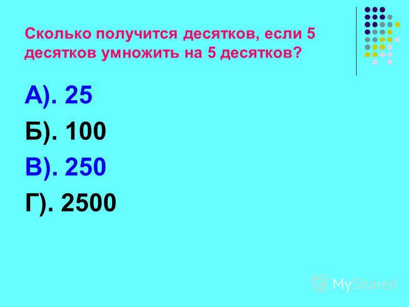 Сколько получится десятков, если 5 десятков умножить на 5 десятков? А). 25 Б). 100 В). 250 Г). 2500