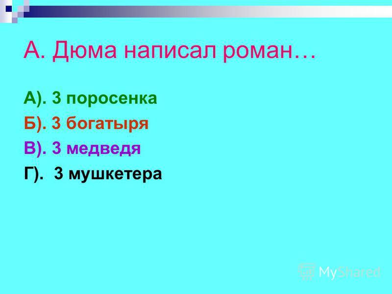 А. Дюма написал роман… А). 3 поросенка Б). 3 богатыря В). 3 медведя Г). 3 мушкетера