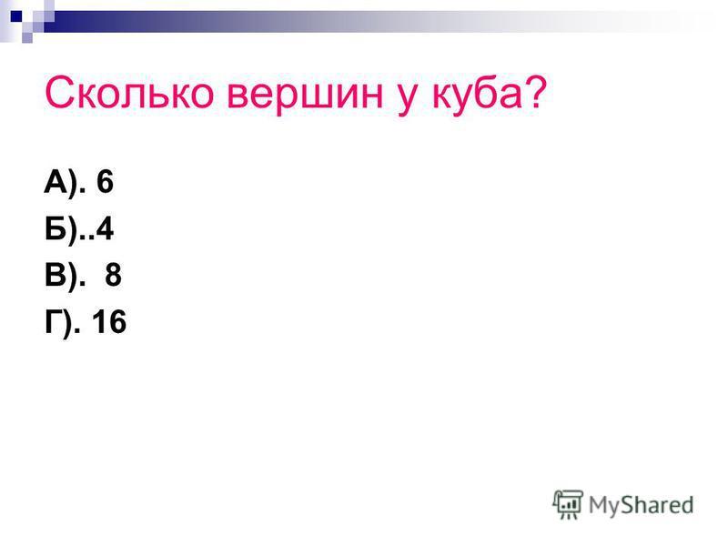 Сколько вершин у куба? А). 6 Б)..4 В). 8 Г). 16