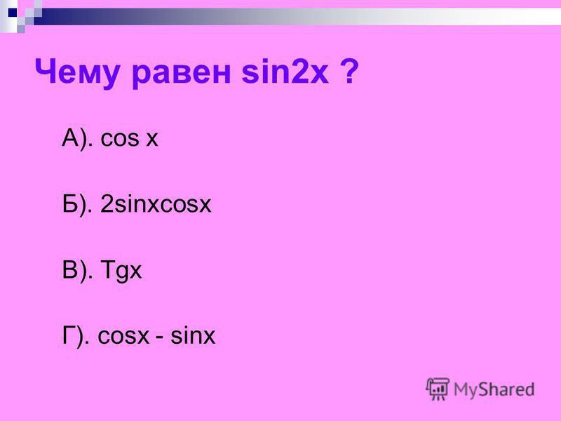 Чему равен sin2x ? A). cos x Б). 2sinxcosx В). Tgx Г). cosx - sinx