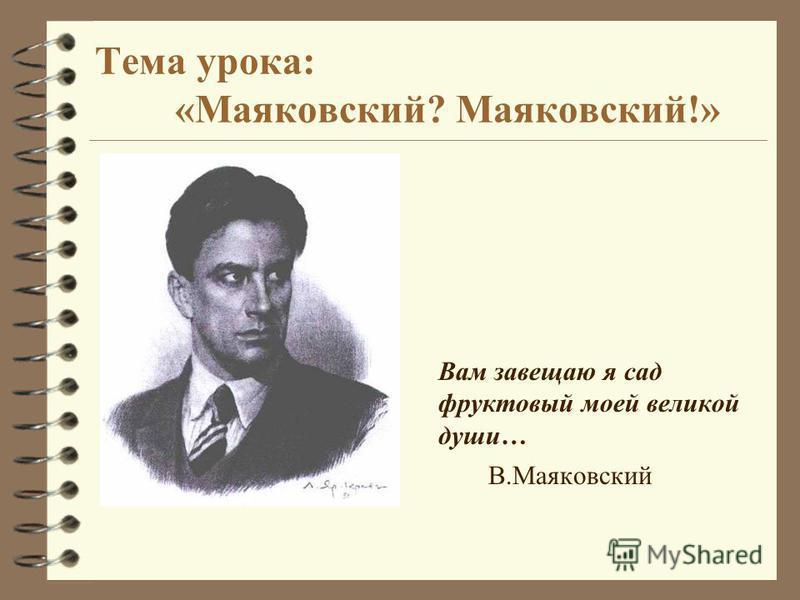 Тема урока: «Маяковский? Маяковский!» Вам завещаю я сад фруктовый моей великой души… В.Маяковский
