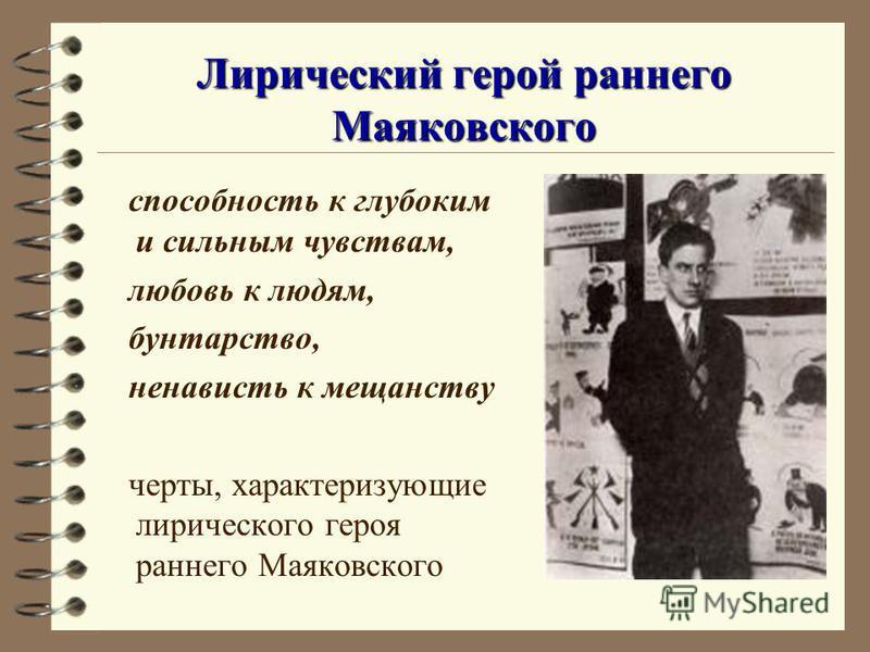Лирический герой раннего Маяковского способность к глубоким и сильным чувствам, любовь к людям, бунтарство, ненависть к мещанству черты, характеризующие лирического героя раннего Маяковского