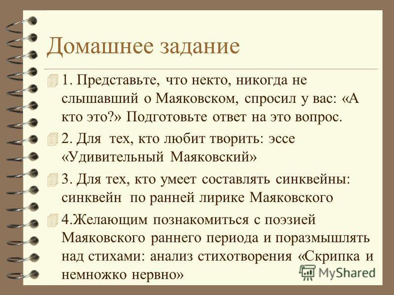 Домашнее задание 4 1. Представьте, что некто, никогда не слышавший о Маяковском, спросил у вас: «А кто это?» Подготовьте ответ на это вопрос. 4 2. Для тех, кто любит творить: эссе «Удивительный Маяковский» 4 3. Для тех, кто умеет составлять синквейны