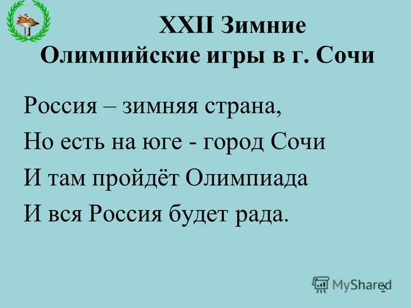 XXII Зимние Олимпийские игры в г. Сочи Россия – зимняя страна, Но есть на юге - город Сочи И там пройдёт Олимпиада И вся Россия будет рада. 2