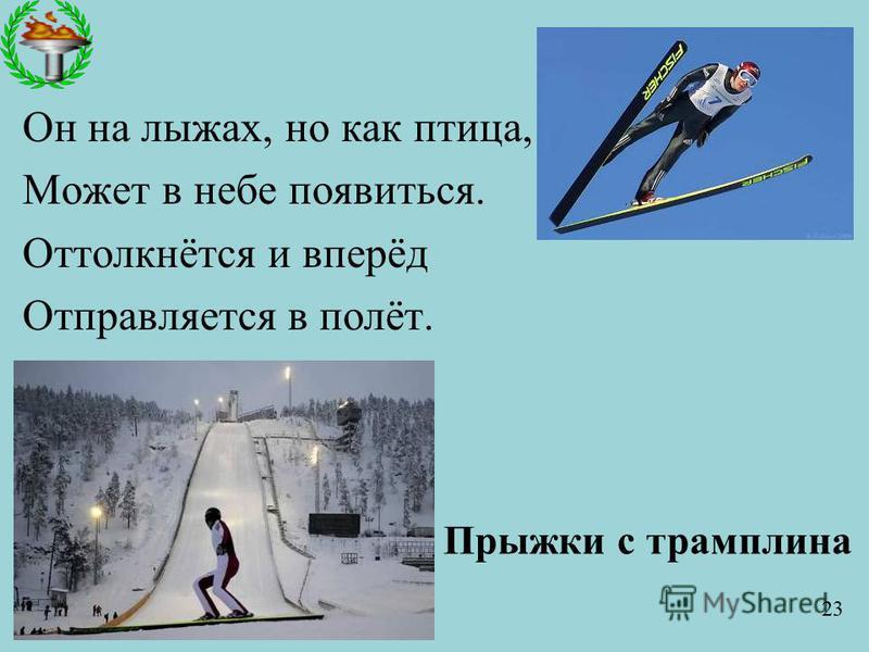 Он на лыжах, но как птица, Может в небе появиться. Оттолкнётся и вперёд Отправляется в полёт. Прыжки с трамплина 23