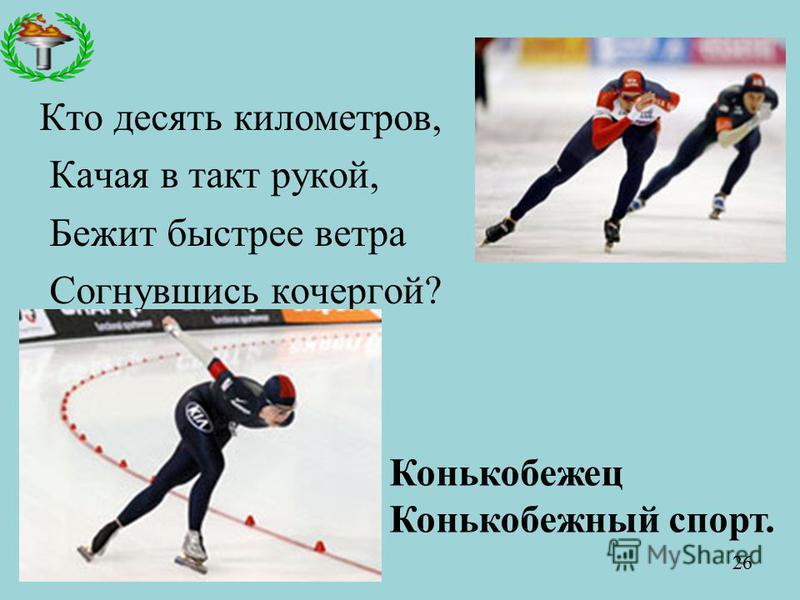 Кто десять километров, Качая в такт рукой, Бежит быстрее ветра Согнувшись кочергой? Конькобежец Конькобежный спорт. 26
