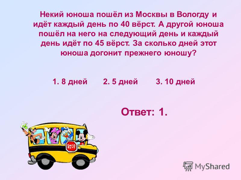 Некий юноша пошёл из Москвы в Вологду и идёт каждый день по 40 вёрст. А другой юноша пошёл на него на следующий день и каждый день идёт по 45 вёрст. За сколько дней этот юноша догонит прежнего юношу? 1. 8 дней 2. 5 дней 3. 10 дней Ответ: 1.