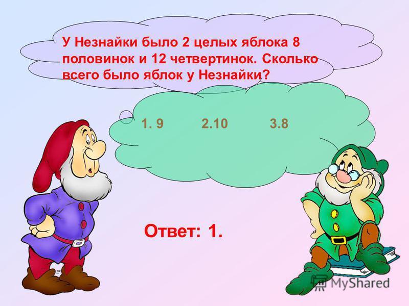 У Незнайки было 2 целых яблока 8 половинок и 12 четвертинок. Сколько всего было яблок у Незнайки? 1. 9 2.10 3.8 Ответ: 1.