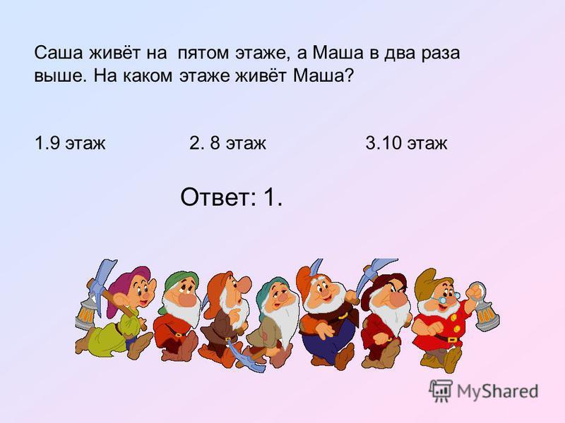 Саша живёт на пятом этаже, а Маша в два раза выше. На каком этаже живёт Маша? 1.9 этаж 2. 8 этаж 3.10 этаж Ответ: 1.