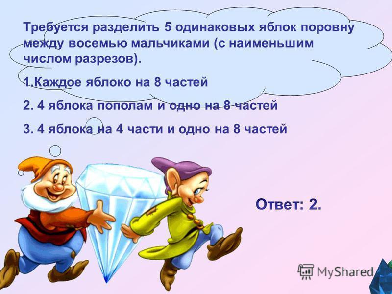 Требуется разделить 5 одинаковых яблок поровну между восемью мальчиками (с наименьшим числом разрезов). 1. Каждое яблоко на 8 частей 2. 4 яблока пополам и одно на 8 частей 3. 4 яблока на 4 части и одно на 8 частей