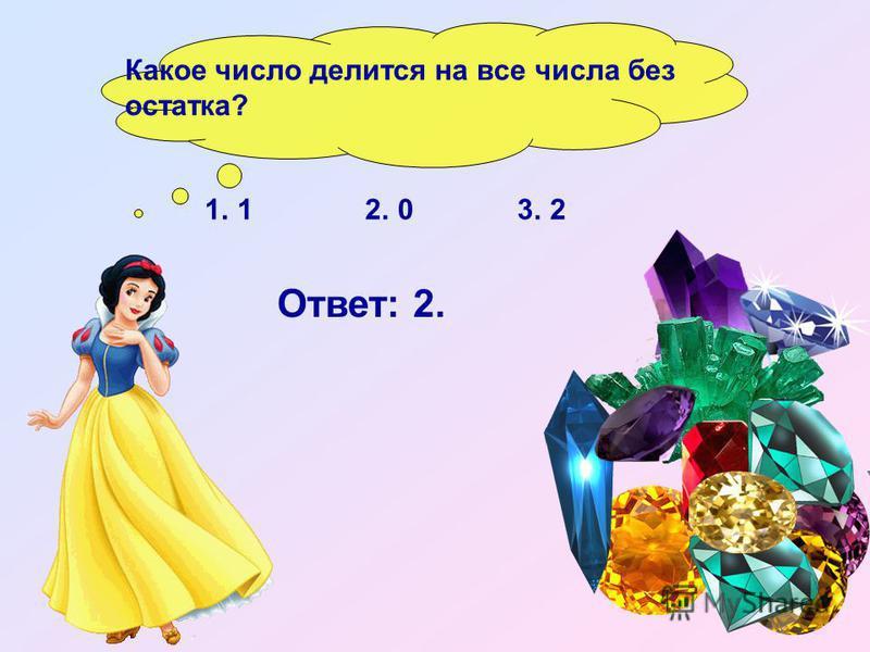 Какое число делится на все числа без остатка? 1. 1 2. 0 3. 2 Ответ: 2.