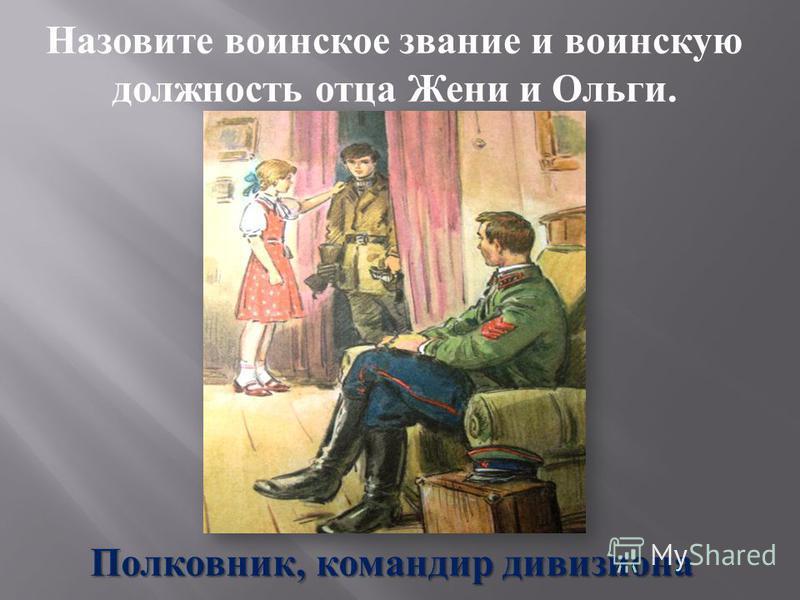 Назовите воинское звание и воинскую должность отца Жени и Ольги. Полковник, командир дивизиона