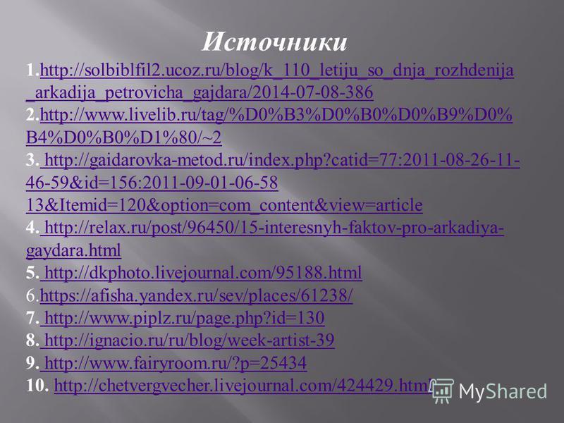 Источники 1. http://solbiblfil2.ucoz.ru/blog/k_110_letiju_so_dnja_rozhdenija _arkadija_petrovicha_gajdara/2014-07-08-386 http://solbiblfil2.ucoz.ru/blog/k_110_letiju_so_dnja_rozhdenija _arkadija_petrovicha_gajdara/2014-07-08-386 2. http://www.livelib