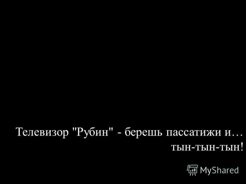 Телевизор Рубин - берешь пассатижи и… тын-тын-тын!