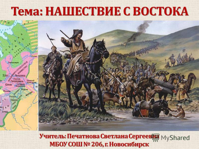 Тема: НАШЕСТВИЕ С ВОСТОКА Учитель: Печатнова Светлана Сергеевна МБОУ СОШ 206, г. Новосибирск