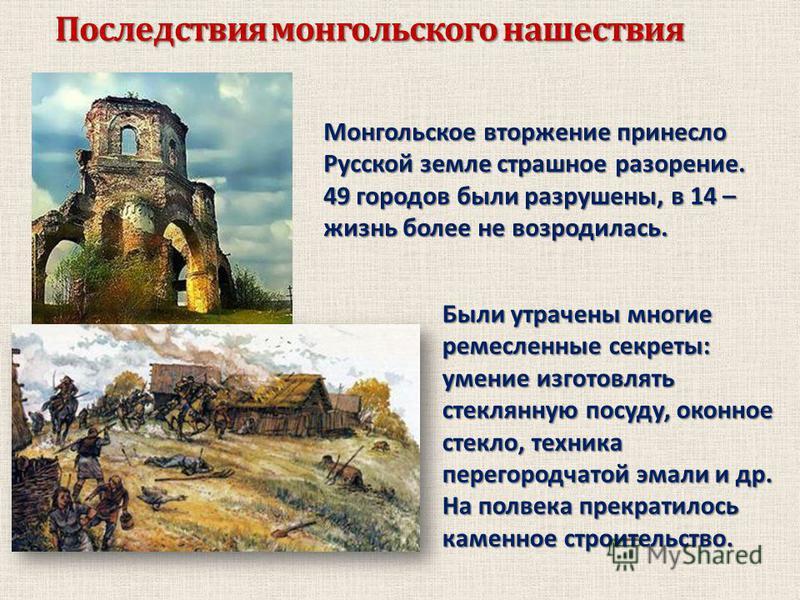 Последствия монгольского нашествия Монгольское вторжение принесло Русской земле страшное разорение. 49 городов были разрушены, в 14 – жизнь более не возродилась. Были утрачены многие ремесленные секреты: умение изготовлять стеклянную посуду, оконное