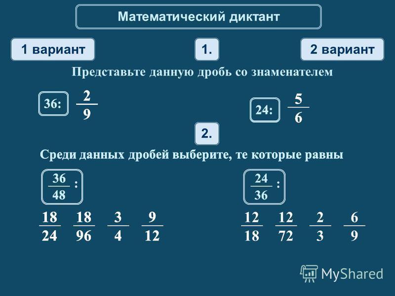 Математический диктант 1 вариант 2 вариант 1. Представьте данную дробь со знаменателем 2. Среди данных дробей выберите, те которые равны 18 24 18 96 3 4 9 12 18 12 72 2 3 6 9 2 9 36: 5 6 24: 36 48 : 24 36 : 2. Среди данных дробей выберите, те которые