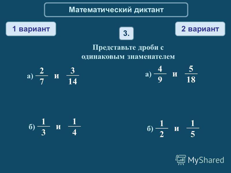 Математический диктант 1 вариант 2 вариант 3. Представьте дроби с одинаковым знаменателем 2 7 а) и 3 14 1 3 б) и 1 4 1 2 1 5 4 9 а) и 5 18