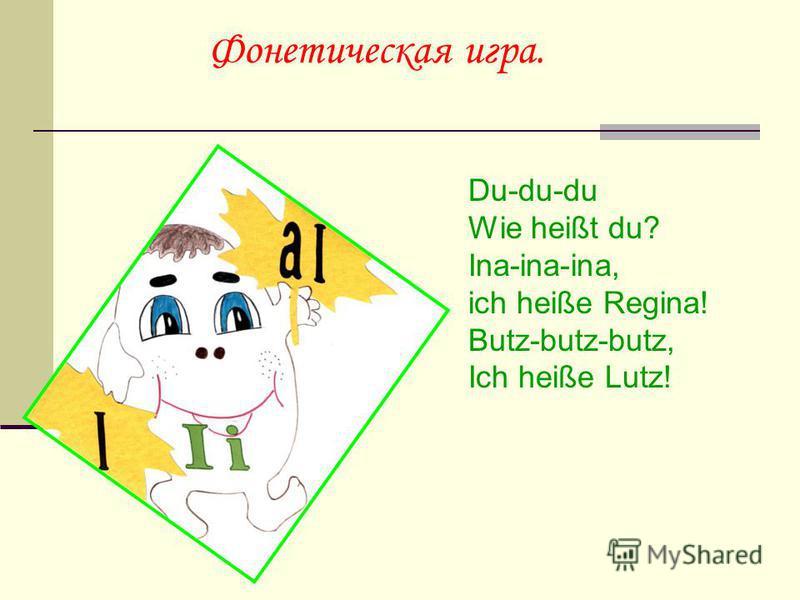 Фонетическая игра. Du-du-du Wie heißt du? Ina-ina-ina, ich heiße Regina! Butz-butz-butz, Ich heiße Lutz!