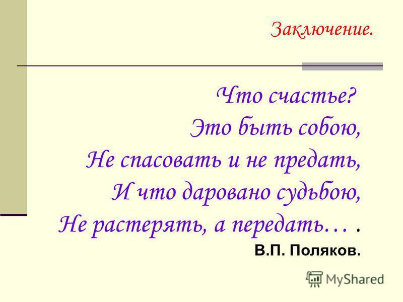 Заключение. Что счастье? Это быть собою, Не спасовать и не предать, И что даровано судьбою, Не растерять, а передать…. В.П. Поляков.