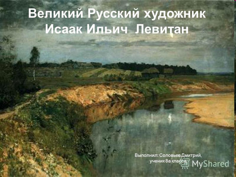 Выполнил: Соловьев Дмитрий, ученик 8 а класса Великий Русский художник Исаак Ильич Левитан