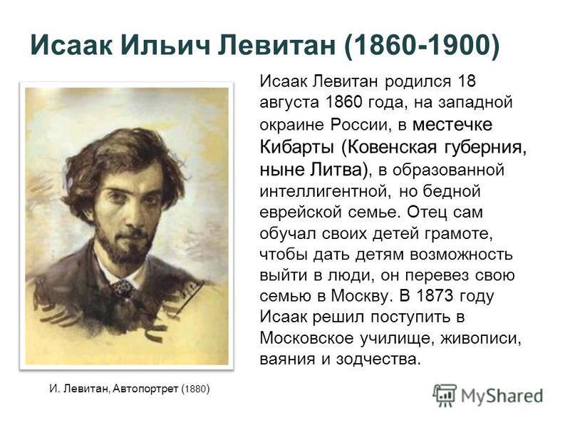 Исаак Ильич Левитан (1860-1900) Исаак Левитан родился 18 августа 1860 года, на западной окраине России, в местечке Кибарты (Ковенская губерния, ныне Литва), в образованной интеллигентной, но бедной еврейской семье. Отец сам обучал своих детей грамоте