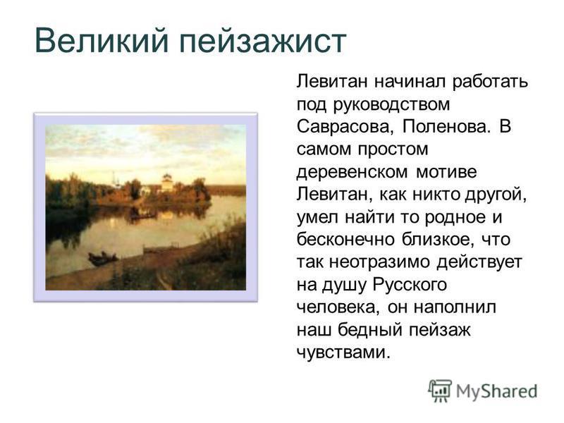 Великий пейзажист Левитан начинал работать под руководством Саврасова, Поленова. В самом простом деревенском мотиве Левитан, как никто другой, умел найти то родное и бесконечно близкое, что так неотразимо действует на душу Русского человека, он напол
