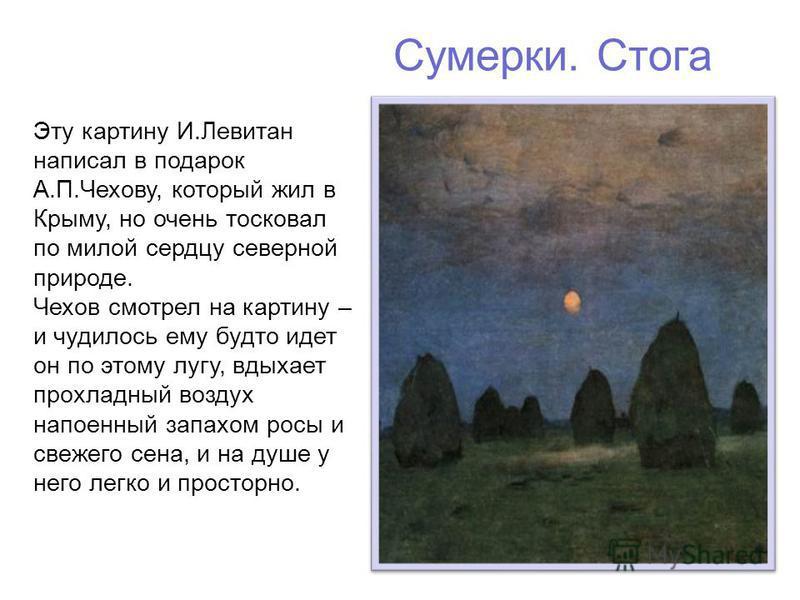 Сумерки. Стога Эту картину И.Левитан написал в подарок А.П.Чехову, который жил в Крыму, но очень тосковал по милой сердцу северной природе. Чехов смотрел на картину – и чудилось ему будто идет он по этому лугу, вдыхает прохладный воздух напоенный зап