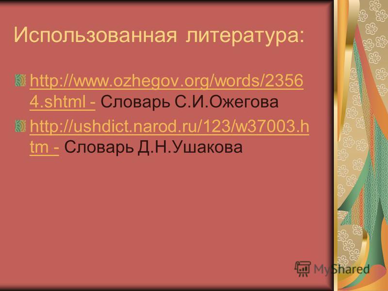 Использованная литература: http://www.ozhegov.org/words/2356 4. shtml -http://www.ozhegov.org/words/2356 4. shtml - Словарь С.И.Ожегова http://ushdict.narod.ru/123/w37003. h tm -http://ushdict.narod.ru/123/w37003. h tm - Словарь Д.Н.Ушакова
