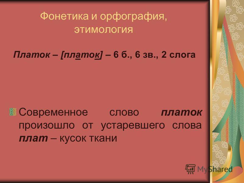 Фонетика и орфография, этимология Современное слово платок произошло от устаревшего слова плат – кусок ткани Платок – [платок] – 6 б., 6 зв., 2 слога