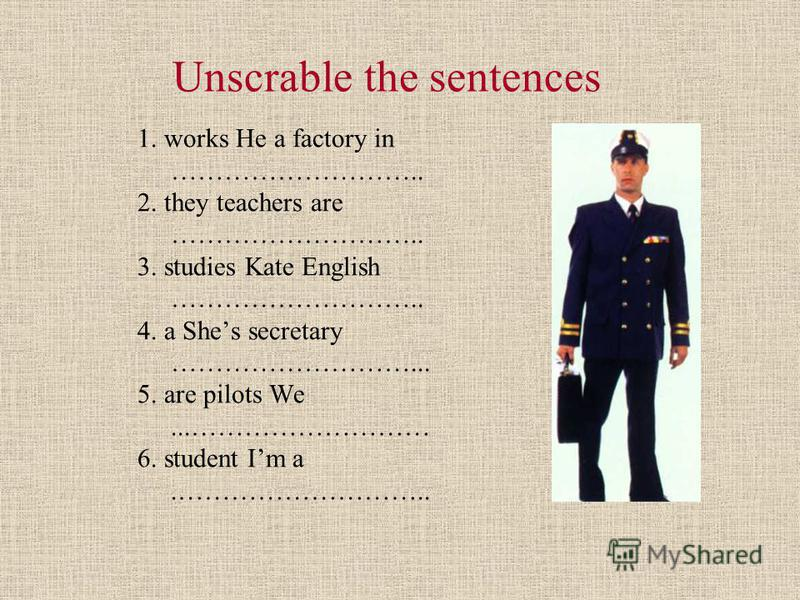 Unscrable the sentences 1. works He a factory in ……………………….. 2. they teachers are ……………………….. 3. studies Kate English ……………………….. 4. a Shes secretary ………………………... 5. are pilots We...……………………… 6. student Im a.………………………..