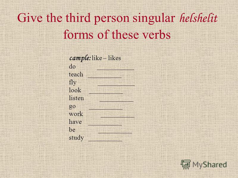 Give the third person singular helshelit forms of these verbs cample: like – likes do ___________ teach __________ fly ___________ look __________ listen __________ go __________ work __________ have __________ be __________ study __________