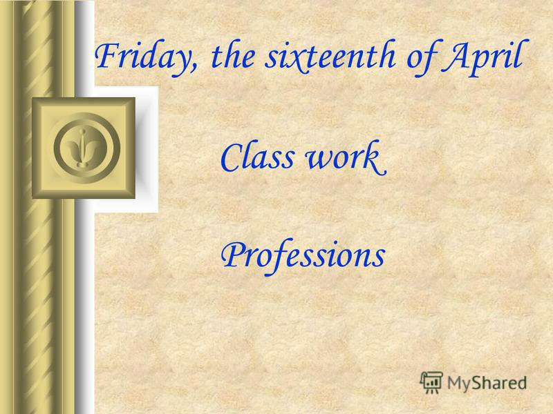 Friday, the sixteenth of April Class work Professions