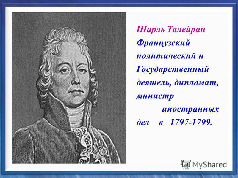 Шарль Талейран Французский политический и Государственный деятель, дипломат, министр иностранных дел в 1797-1799.