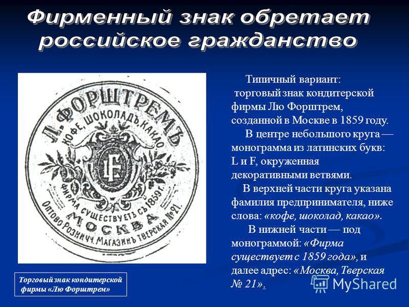 Торговый знак кондитерской фирмы «Лю Форштрем» Типичный вариант: торговый знак кондитерской фирмы Лю Форштрем, созданной в Москве в 1859 году. В центре небольшого круга монограмма из латинских букв: L и F, окруженная декоративными ветвями. В верхней