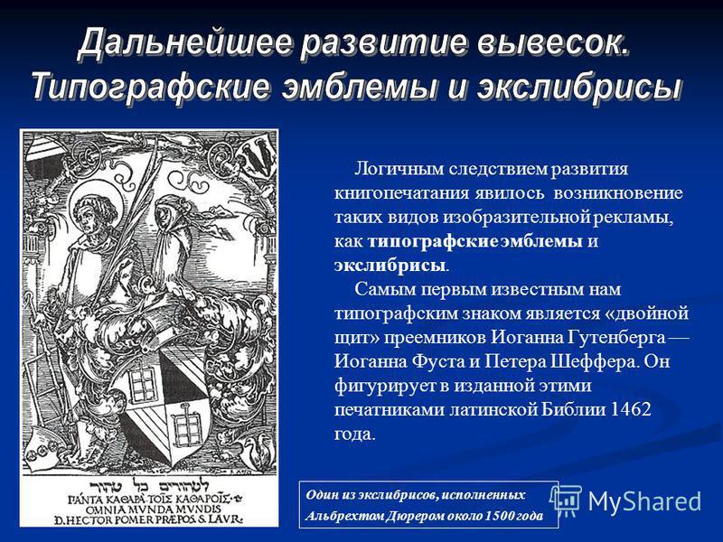 Один из экслибрисов, исполненных Альбрехтом Дюрером около 1500 года Логичным следствием развития книгопечатания явилось возникновение таких видов изобразительной рекламы, как типографские эмблемы и экслибрисы. Самым первым известным нам типографским