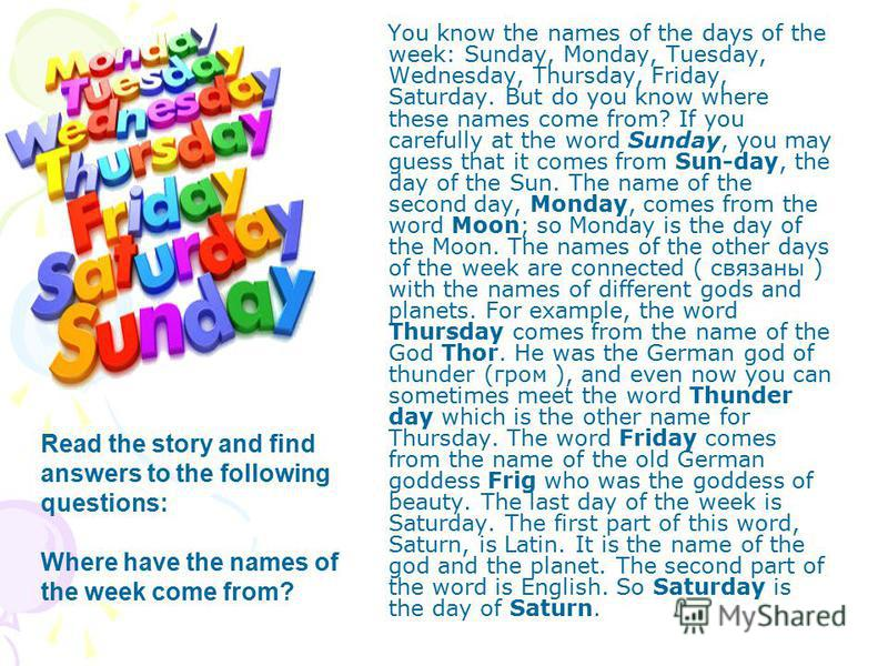 You know the names of the days of the week: Sunday, Monday, Tuesday, Wednesday, Thursday, Friday, Saturday. But do you know where these names come from? If you carefully at the word Sunday, you may guess that it comes from Sun-day, the day of the Sun
