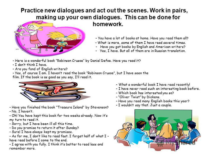 Practice new dialogues and act out the scenes. Work in pairs, making up your own dialogues. This can be done for homework. - You have a lot of books at home. Have you read them all? - What is more, some of them I have read several times. - Have you g