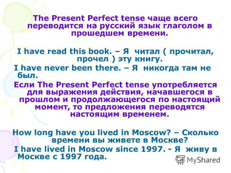 The Present Perfect tense чаще всего переводится на русский язык глаголом в прошедшем времени. I have read this book. – Я читал ( прочитал, прочел ) эту книгу. I have never been there. – Я никогда там не был. Если The Present Perfect tense употребляе