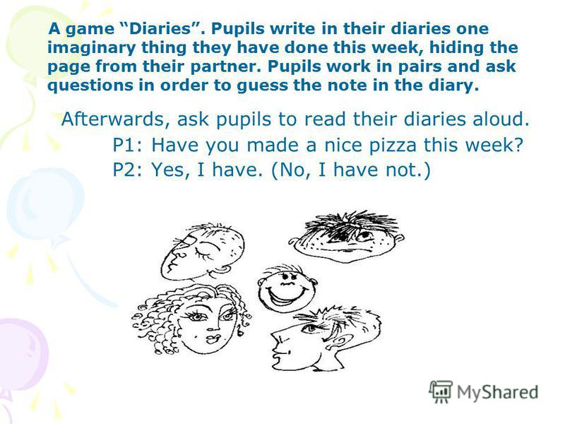 A game Diaries. Pupils write in their diaries one imaginary thing they have done this week, hiding the page from their partner. Pupils work in pairs and ask questions in order to guess the note in the diary. Afterwards, ask pupils to read their diari