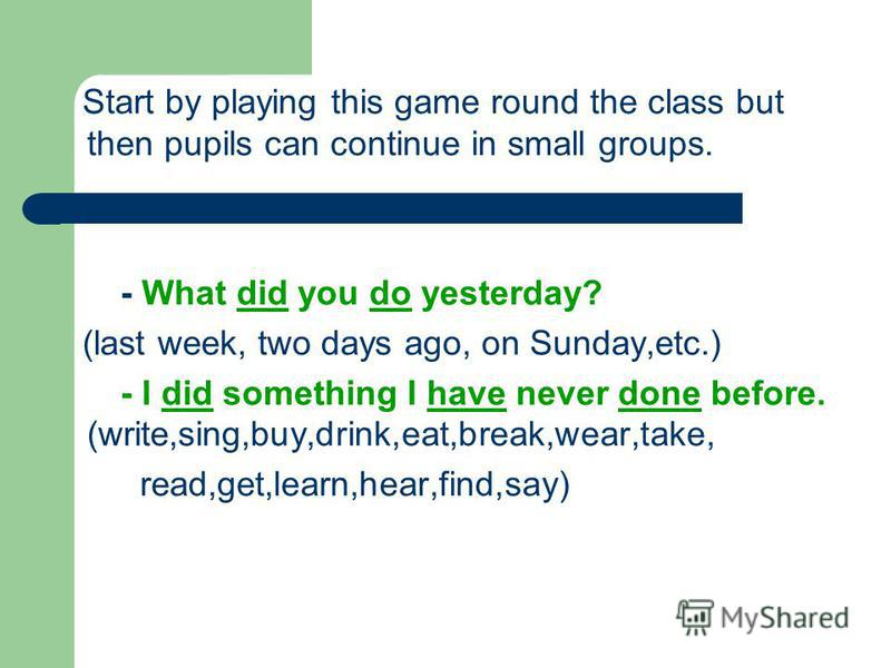 Start by playing this game round the class but then pupils can continue in small groups. - What did you do yesterday? (last week, two days ago, on Sunday,etc.) - I did something I have never done before. (write,sing,buy,drink,eat,break,wear,take, rea