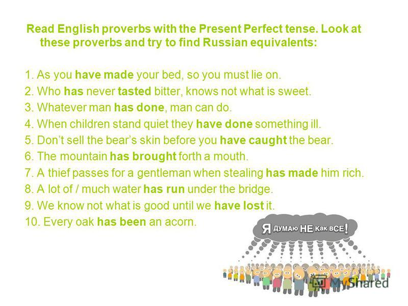Read English proverbs with the Present Perfect tense. Look at these proverbs and try to find Russian equivalents: 1. As you have made your bed, so you must lie on. 2. Who has never tasted bitter, knows not what is sweet. 3. Whatever man has done, man