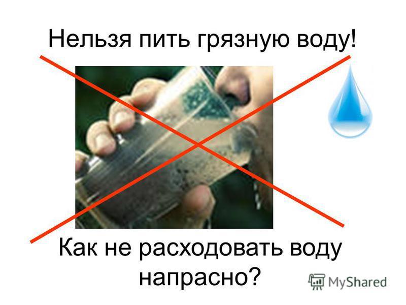 Нельзя пить грязную воду! Как не расходовать воду напрасно?