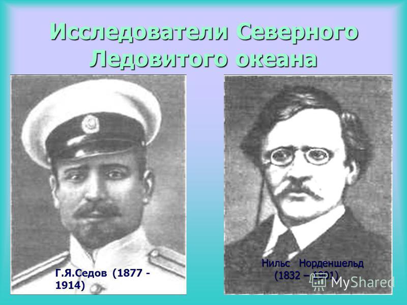 Исследователи Северного Ледовитого океана Г.Я.Седов (1877 - 1914) Нильс Норденшельд Нильс Норденшельд (1832 – 1901) (1832 – 1901)