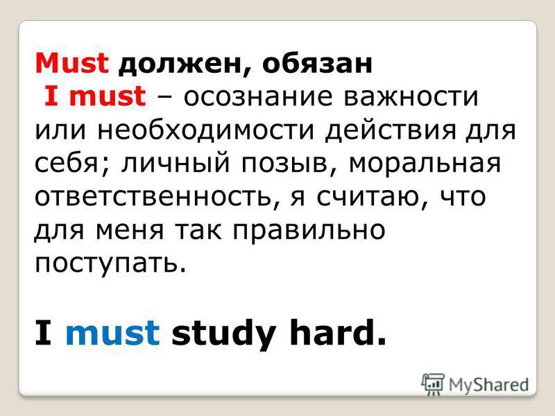 Must должен, обязан I must – осознание важности или необходимости действия для себя; личный позыв, моральная ответственность, я считаю, что для меня так правильно поступать. I must study hard.