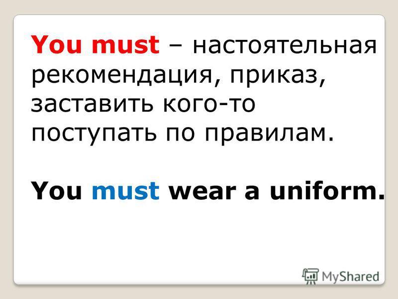 You must – настоятельная рекомендация, приказ, заставить кого-то поступать по правилам. You must wear a uniform.