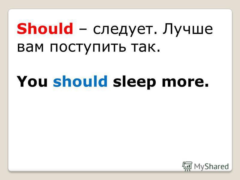 Should – следует. Лучше вам поступить так. You should sleep more.