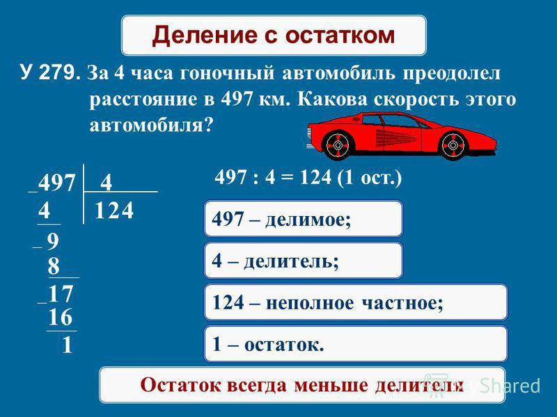 Деление с остатком У 279. За 4 часа гоночный автомобиль преодолел расстояние в 497 км. Какова скорость этого автомобиля? 497 4 14 9 2 8 17 4 16 1 497 : 4 = 124 (1 ост.) 497 – делимое; 4 – делитель; 124 – неполное частное; 1 – остаток. Остаток всегда